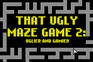 Play That Ugly Maze Game 2